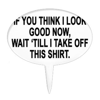 Just Wait 'Til I Take Off This Shirt T-Shirts.png Cake Topper