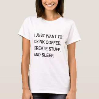 just want to drink coffee, create stuff, and sleep T-Shirt