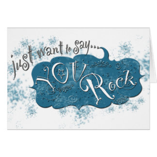 Just want to say ~ You Rock! Card