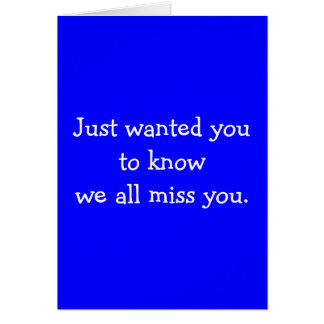 Just wanted you to know we all miss you. card