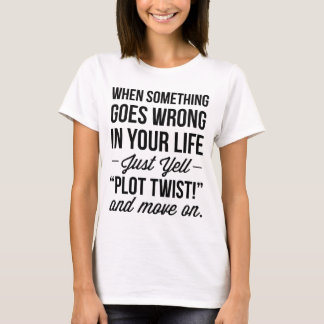 "Just Yell ""Plot Twist!"" And Move On T-shirt"