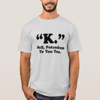 """K."" Well, Potassium To You Too. T-Shirt"