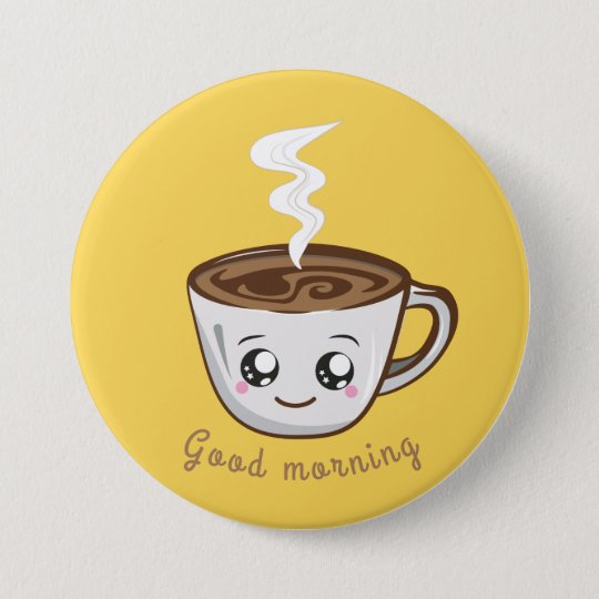 Kawaii Cup Of Coffee Tea Good Morning Button Zazzlecom