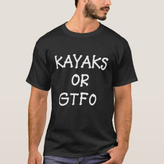 Kayak or GTFO funny T-shirt