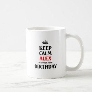 Keep calm alex it's only your birthday coffee mug