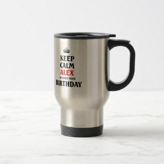 Keep calm alex it's only your birthday travel mug