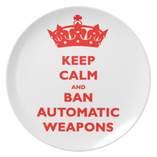 KEEP CALM AND BAN AUTOMATIC WEAPONS DINNER PLATE
