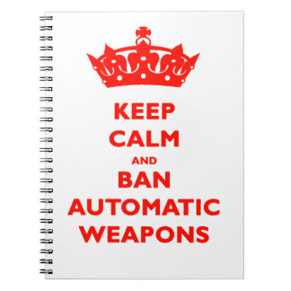 KEEP CALM AND BAN AUTOMATIC WEAPONS NOTE BOOKS