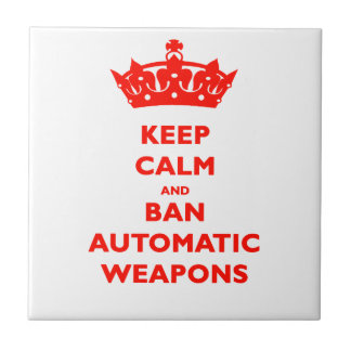 KEEP CALM AND BAN AUTOMATIC WEAPONS TILE