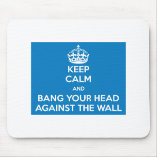 KEEP CALM AND BANG YOUR HEAD AGAINST THE WALL MOUSE PADS