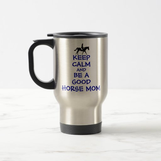 Keep Calm and Be A Good Horse Mom 15 Oz Stainless Steel Travel Mug