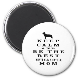 Keep calm and be the best Australian Cattle mom Magnets