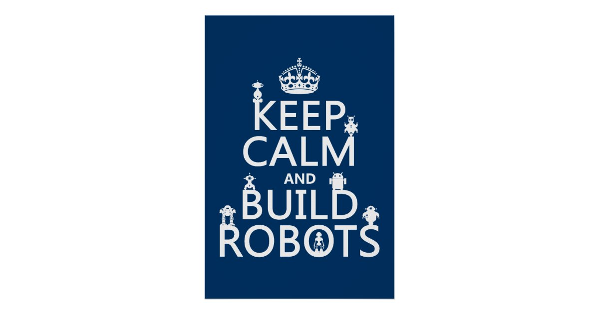 Keep Calm And Build Robots in Any Color Poster Zazzle