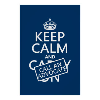 Keep Calm and Call An Advocate (in any color) Poster