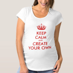 Keep Calm and Create Your Own Maternity T-Shirt