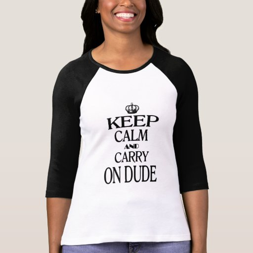 Keep Calm and Carry On Dude Tee Shirts