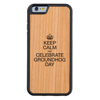 KEEP CALM AND CELEBRATE GROUNDHOG DAY CARVED® CHERRY iPhone 6 BUMPER