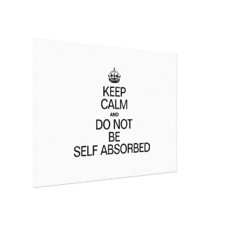 KEEP CALM AND DO NOT BE SELF ABSORBED CANVAS PRINT