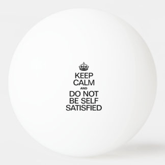 KEEP CALM AND DO NOT BE SELF SATISFIED Ping-Pong BALL