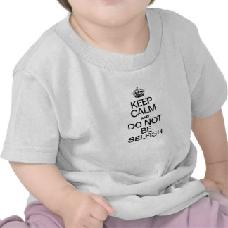 KEEP CALM AND DO NOT BE SELFISH T SHIRT