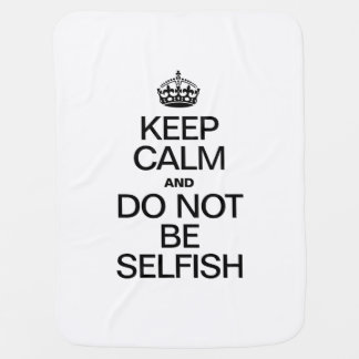 KEEP CALM AND DO NOT BE SELFISH RECEIVING BLANKET