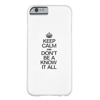 KEEP CALM AND DONT BE A KNOW IT ALL BARELY THERE iPhone 6 CASE