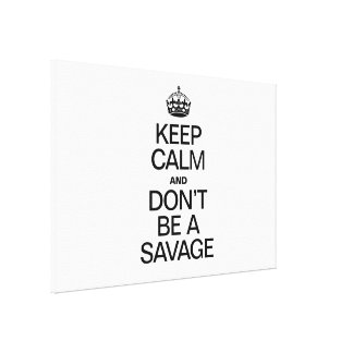 KEEP CALM AND DONT BE A SAVAGE GALLERY WRAPPED CANVAS