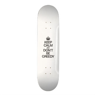 KEEP CALM AND DONT BE GREEDY SKATEBOARD DECK