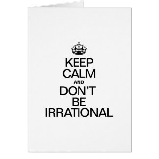 KEEP CALM AND DON'T BE IRRATIONAL GREETING CARD