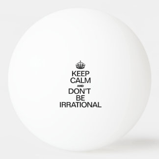 KEEP CALM AND DON'T BE IRRATIONAL PING PONG BALL