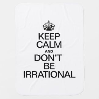 KEEP CALM AND DON'T BE IRRATIONAL SWADDLE BLANKETS
