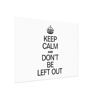 KEEP CALM AND DON'T BE LEFT OUT GALLERY WRAP CANVAS
