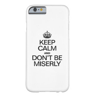 KEEP CALM AND DONT BE MISERLY BARELY THERE iPhone 6 CASE