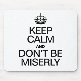 KEEP CALM AND DONT BE MISERLY MOUSEPADS