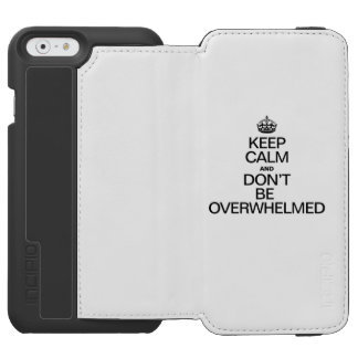 KEEP CALM AND DONT BE OVERWHELMED INCIPIO WATSON™ iPhone 6 WALLET CASE