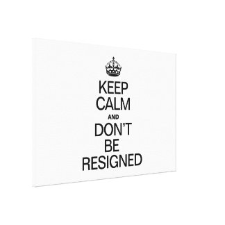 KEEP CALM AND DONT BE RESIGNED CANVAS PRINT