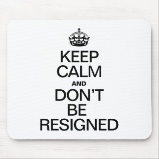 KEEP CALM AND DONT BE RESIGNED MOUSE PADS