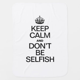 KEEP CALM AND DONT BE SELFISH BABY BLANKETS