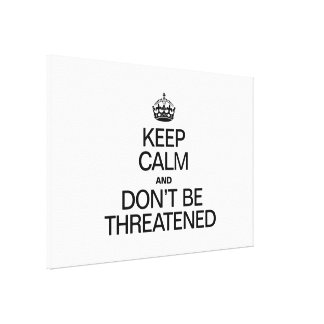 KEEP CALM AND DON'T BE THREATENED STRETCHED CANVAS PRINT