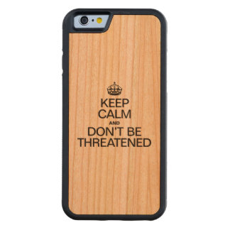 KEEP CALM AND DON'T BE THREATENED CARVED® CHERRY iPhone 6 BUMPER