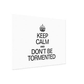 KEEP CALM AND DON'T BE TORMENTED STRETCHED CANVAS PRINTS