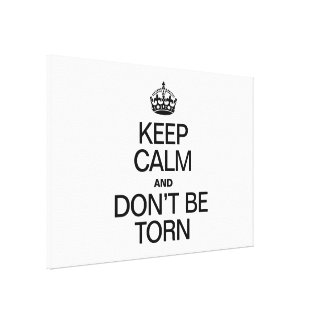 KEEP CALM AND DON'T BE TORN STRETCHED CANVAS PRINT