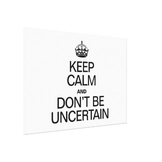 KEEP CALM AND DON'T BE UNCERTAIN CANVAS PRINTS