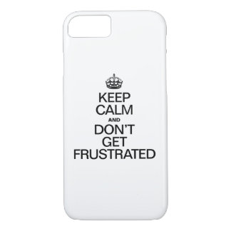 KEEP CALM AND DON'T GET FRUSTRATED iPhone 7 CASE