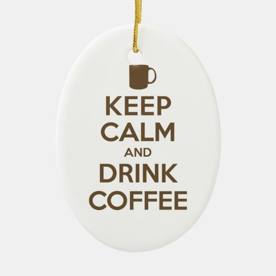 Keep Calm and Drink Coffee Ceramic Ornament