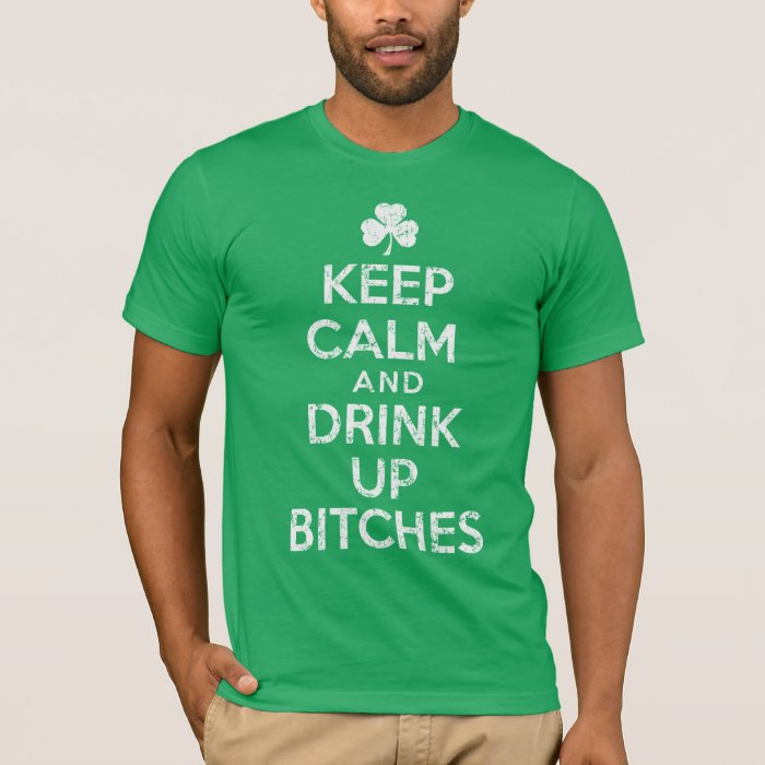 Keep Calm and Drink Up Bitches Irish T Shirt