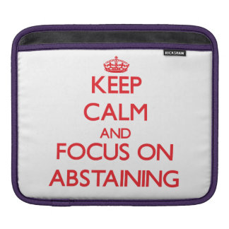 Keep calm and focus on ABSTAINING Sleeves For iPads