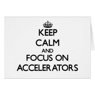 Keep Calm And Focus On Accelerators Greeting Cards