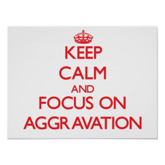 Keep calm and focus on AGGRAVATION Posters