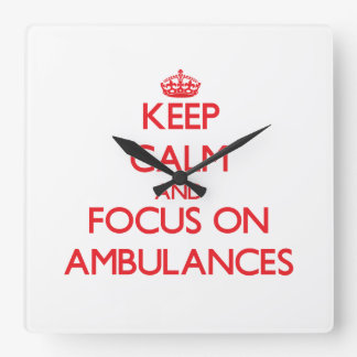 Keep calm and focus on AMBULANCES Square Wall Clocks